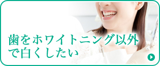 歯をホワイトニング以外で白くしたい